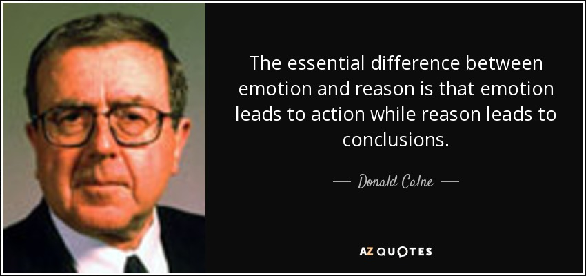 The essential difference between emotion and reason is that emotion leads to action while reason leads to conclusions. - Donald Calne