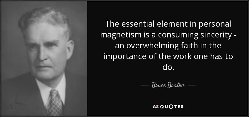 The essential element in personal magnetism is a consuming sincerity - an overwhelming faith in the importance of the work one has to do. - Bruce Barton