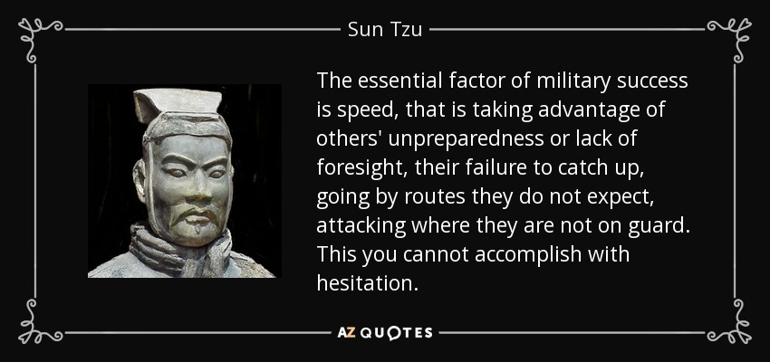The essential factor of military success is speed, that is taking advantage of others' unpreparedness or lack of foresight, their failure to catch up, going by routes they do not expect, attacking where they are not on guard. This you cannot accomplish with hesitation. - Sun Tzu