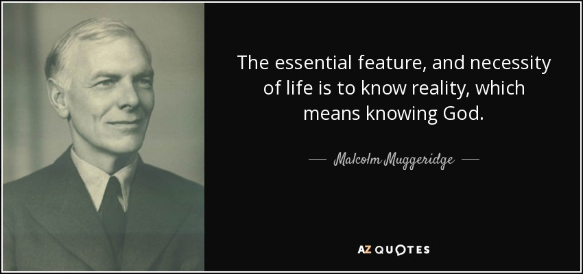 The essential feature, and necessity of life is to know reality, which means knowing God. - Malcolm Muggeridge