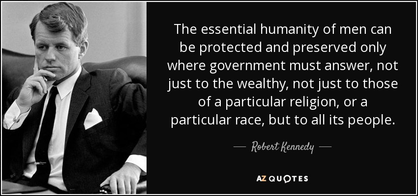 The essential humanity of men can be protected and preserved only where government must answer, not just to the wealthy, not just to those of a particular religion, or a particular race, but to all its people. - Robert Kennedy