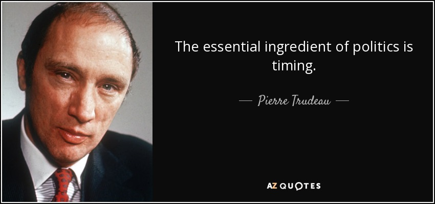 The essential ingredient of politics is timing. - Pierre Trudeau