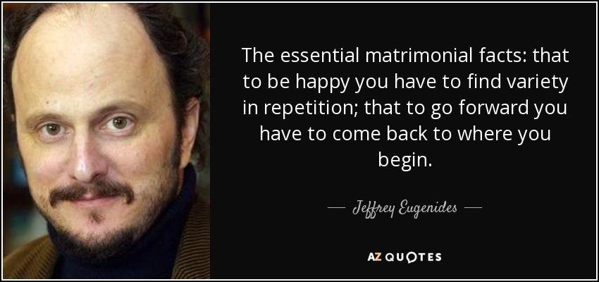 The essential matrimonial facts: that to be happy you have to find variety in repetition; that to go forward you have to come back to where you begin. - Jeffrey Eugenides