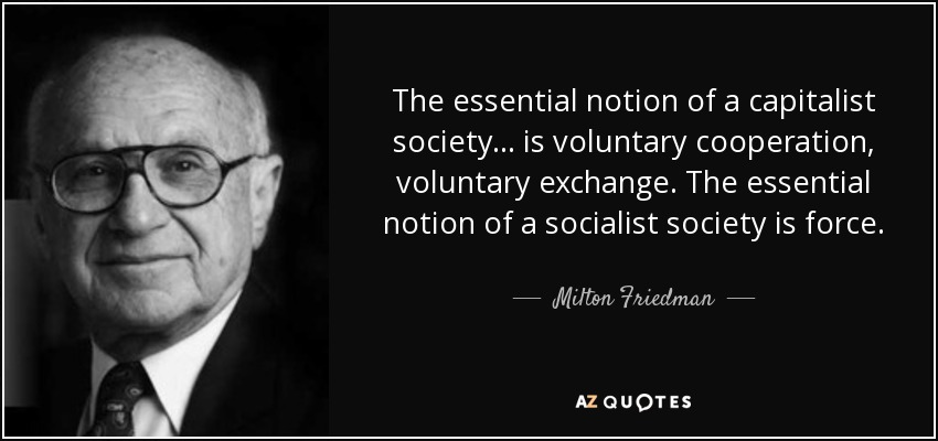 The essential notion of a capitalist society ... is voluntary cooperation, voluntary exchange. The essential notion of a socialist society is force. - Milton Friedman