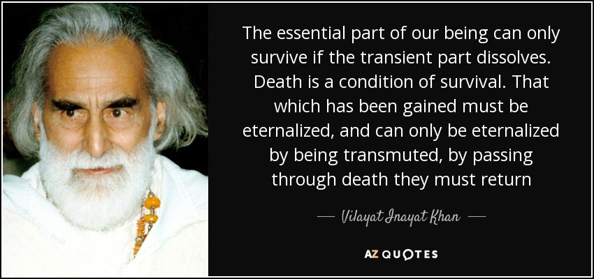 The essential part of our being can only survive if the transient part dissolves. Death is a condition of survival. That which has been gained must be eternalized, and can only be eternalized by being transmuted, by passing through death they must return - Vilayat Inayat Khan