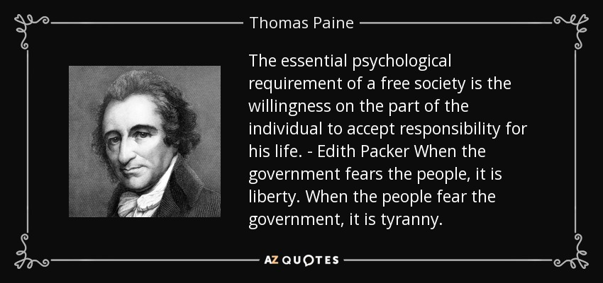 The essential psychological requirement of a free society is the willingness on the part of the individual to accept responsibility for his life. - Edith Packer When the government fears the people, it is liberty. When the people fear the government, it is tyranny. - Thomas Paine