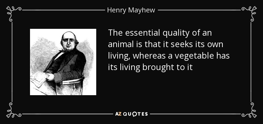 The essential quality of an animal is that it seeks its own living, whereas a vegetable has its living brought to it - Henry Mayhew