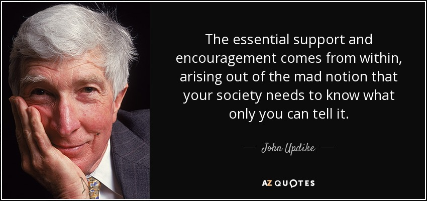 The essential support and encouragement comes from within, arising out of the mad notion that your society needs to know what only you can tell it. - John Updike