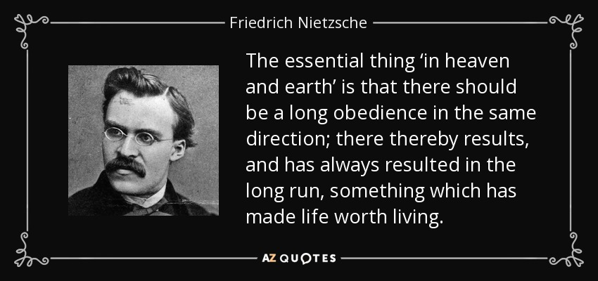 The essential thing 'in heaven and earth' is that there should be a long obedience in the same direction; there thereby results, and has always resulted in the long run, something which has made life worth living. - Friedrich Nietzsche