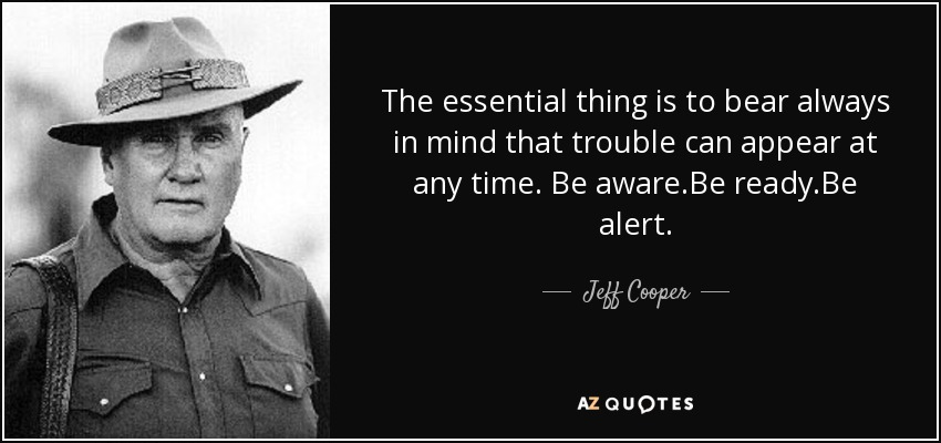 The essential thing is to bear always in mind that trouble can appear at any time. Be aware.Be ready.Be alert. - Jeff Cooper