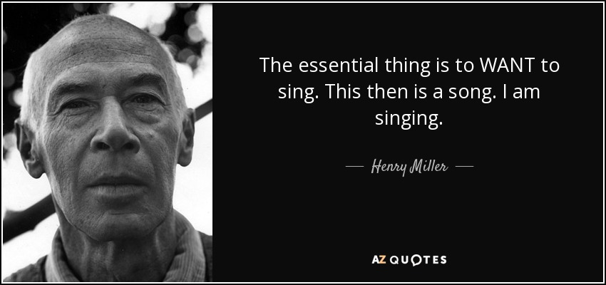 The essential thing is to WANT to sing. This then is a song. I am singing. - Henry Miller