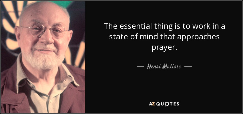 The essential thing is to work in a state of mind that approaches prayer. - Henri Matisse
