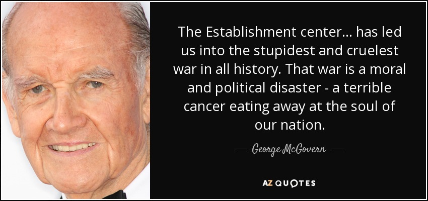 The Establishment center... has led us into the stupidest and cruelest war in all history. That war is a moral and political disaster - a terrible cancer eating away at the soul of our nation. - George McGovern