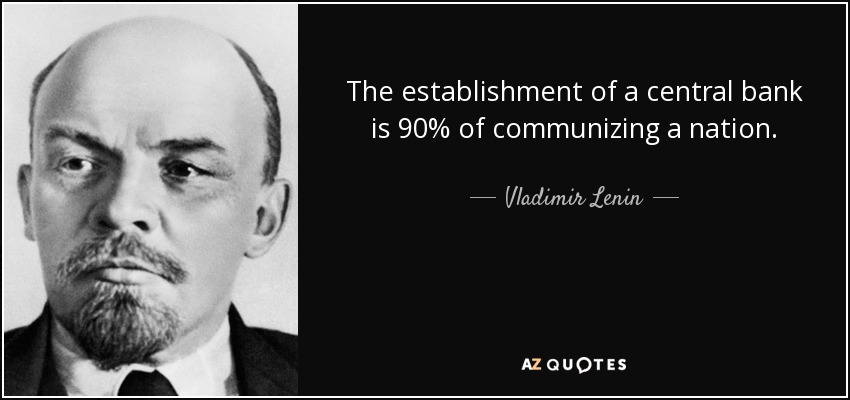 The establishment of a central bank is 90% of communizing a nation. - Vladimir Lenin
