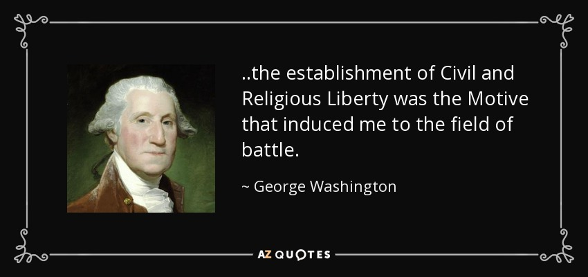 ..the establishment of Civil and Religious Liberty was the Motive that induced me to the field of battle. - George Washington