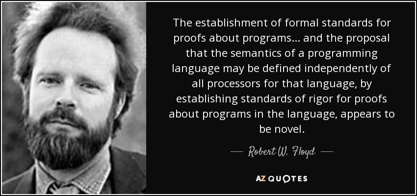 The establishment of formal standards for proofs about programs... and the proposal that the semantics of a programming language may be defined independently of all processors for that language, by establishing standards of rigor for proofs about programs in the language, appears to be novel. - Robert W. Floyd