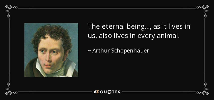 The eternal being..., as it lives in us, also lives in every animal. - Arthur Schopenhauer