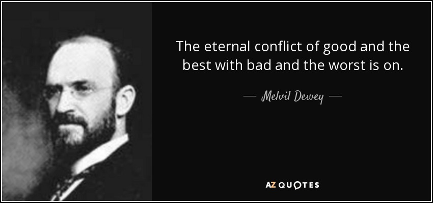 The eternal conflict of good and the best with bad and the worst is on. - Melvil Dewey