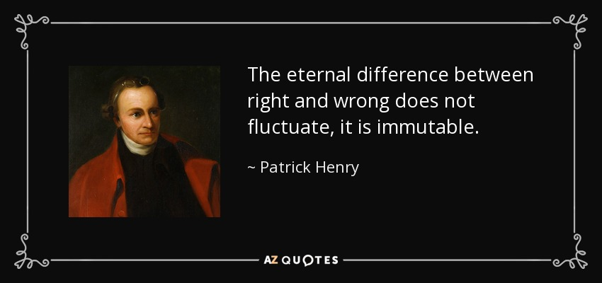The eternal difference between right and wrong does not fluctuate, it is immutable. - Patrick Henry
