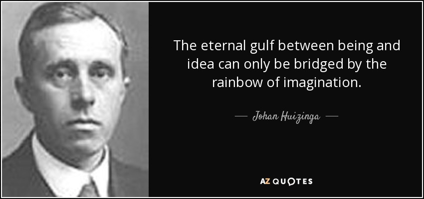 The eternal gulf between being and idea can only be bridged by the rainbow of imagination. - Johan Huizinga