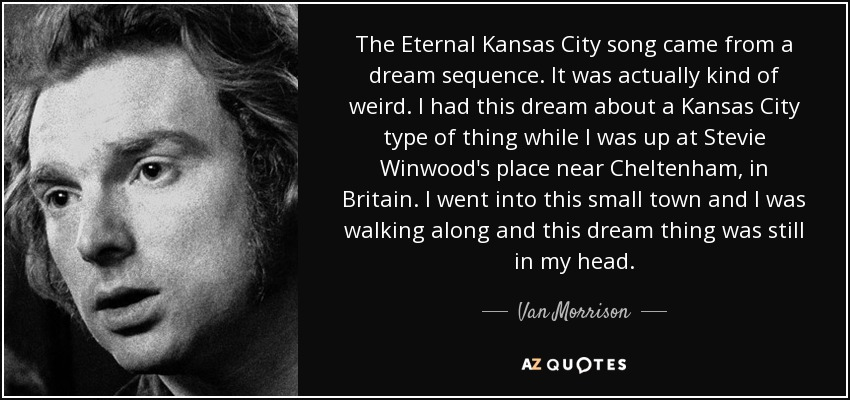 The Eternal Kansas City song came from a dream sequence. It was actually kind of weird. I had this dream about a Kansas City type of thing while I was up at Stevie Winwood's place near Cheltenham, in Britain. I went into this small town and I was walking along and this dream thing was still in my head. - Van Morrison