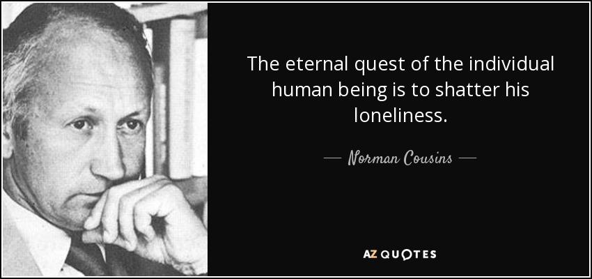 The eternal quest of the individual human being is to shatter his loneliness. - Norman Cousins