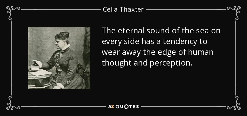 The eternal sound of the sea on every side has a tendency to wear away the edge of human thought and perception. - Celia Thaxter