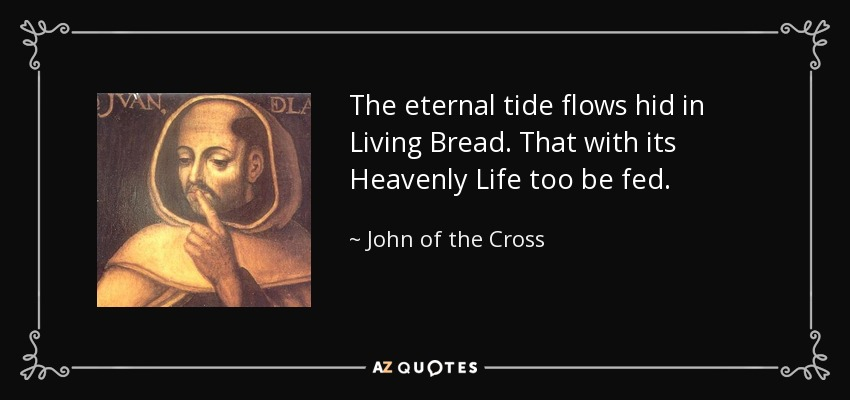 The eternal tide flows hid in Living Bread. That with its Heavenly Life too be fed... - John of the Cross