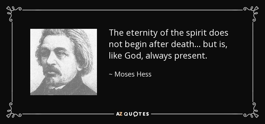 The eternity of the spirit does not begin after death ... but is, like God, always present. - Moses Hess