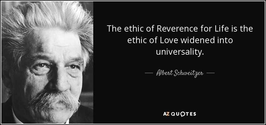 The ethic of Reverence for Life is the ethic of Love widened into universality. - Albert Schweitzer