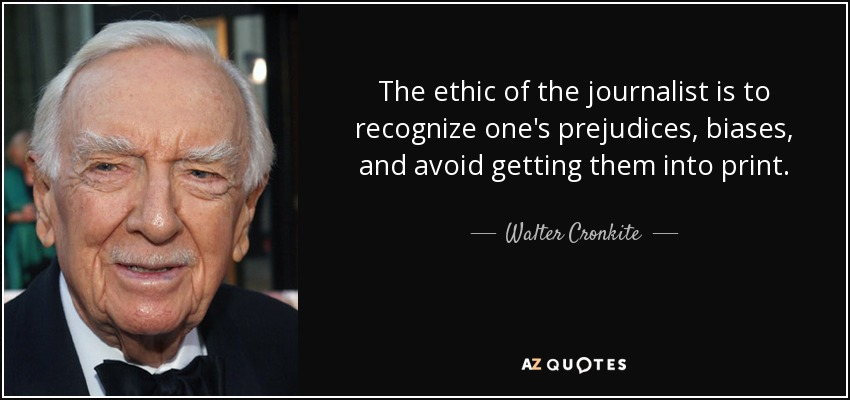 The ethic of the journalist is to recognize one's prejudices, biases, and avoid getting them into print. - Walter Cronkite