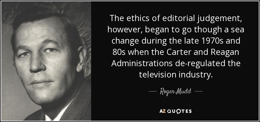The ethics of editorial judgement, however, began to go though a sea change during the late 1970s and 80s when the Carter and Reagan Administrations de-regulated the television industry. - Roger Mudd