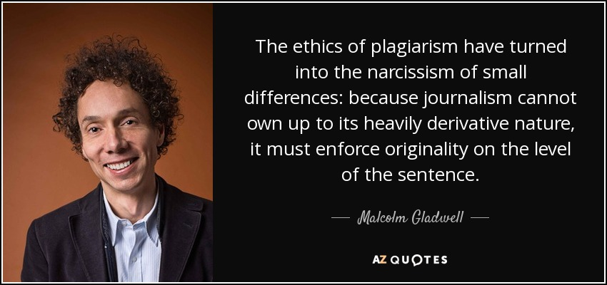 The ethics of plagiarism have turned into the narcissism of small differences: because journalism cannot own up to its heavily derivative nature, it must enforce originality on the level of the sentence. - Malcolm Gladwell