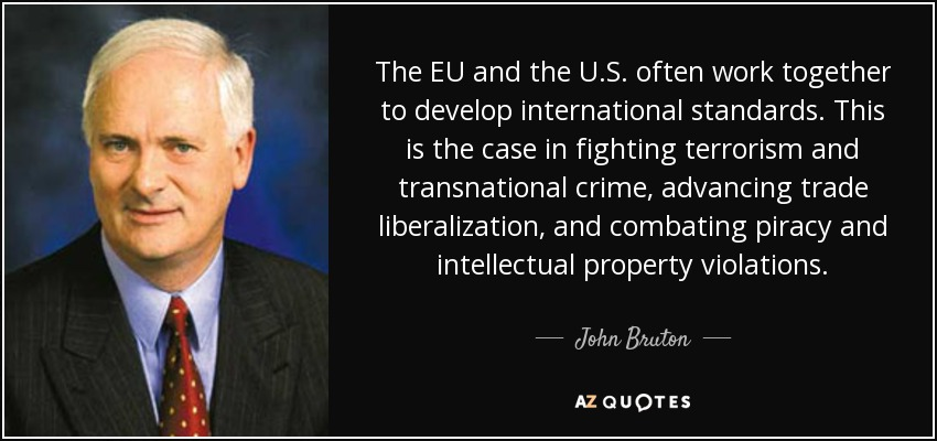 The EU and the U.S. often work together to develop international standards. This is the case in fighting terrorism and transnational crime, advancing trade liberalization, and combating piracy and intellectual property violations. - John Bruton