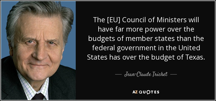 The [EU] Council of Ministers will have far more power over the budgets of member states than the federal government in the United States has over the budget of Texas. - Jean-Claude Trichet