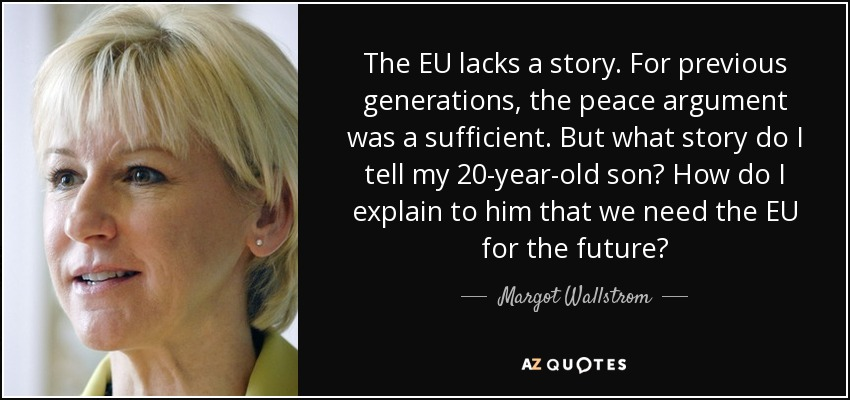 The EU lacks a story. For previous generations, the peace argument was a sufficient. But what story do I tell my 20-year-old son? How do I explain to him that we need the EU for the future? - Margot Wallstrom