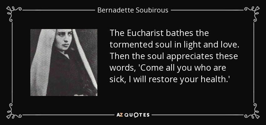 The Eucharist bathes the tormented soul in light and love. Then the soul appreciates these words, 'Come all you who are sick, I will restore your health.' - Bernadette Soubirous