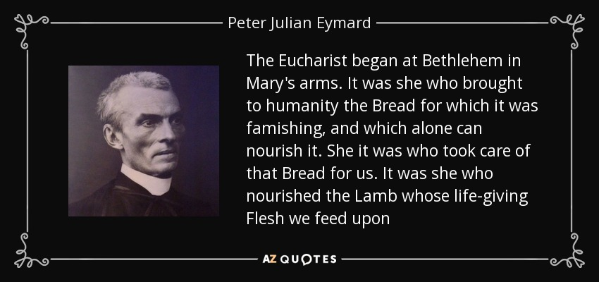 The Eucharist began at Bethlehem in Mary's arms. It was she who brought to humanity the Bread for which it was famishing, and which alone can nourish it. She it was who took care of that Bread for us. It was she who nourished the Lamb whose life-giving Flesh we feed upon - Peter Julian Eymard
