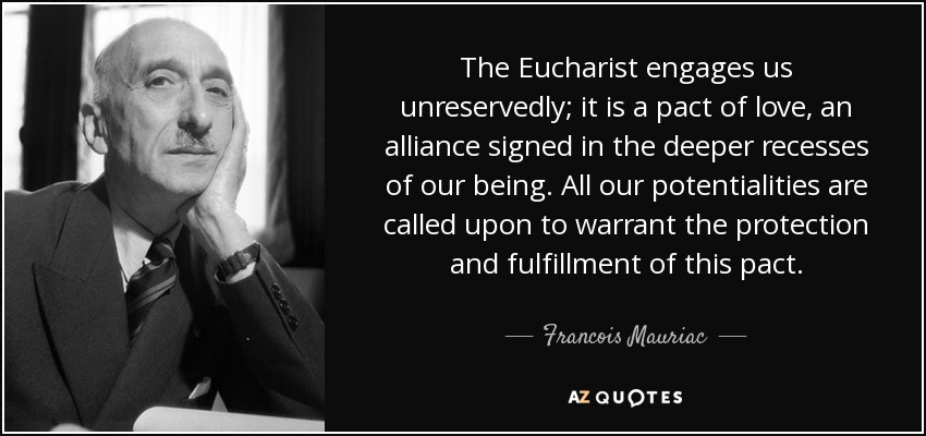 The Eucharist engages us unreservedly; it is a pact of love, an alliance signed in the deeper recesses of our being. All our potentialities are called upon to warrant the protection and fulfillment of this pact. - Francois Mauriac