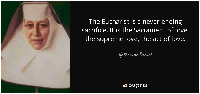 The Eucharist is a never-ending sacrifice. It is the Sacrament of love, the supreme love, the act of love. - Katharine Drexel