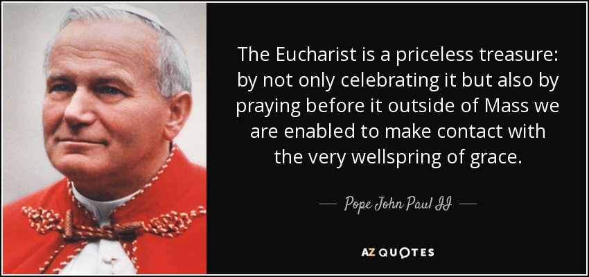The Eucharist is a priceless treasure: by not only celebrating it but also by praying before it outside of Mass we are enabled to make contact with the very wellspring of grace. - Pope John Paul II