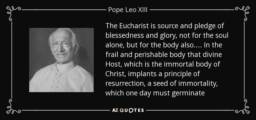 The Eucharist is source and pledge of blessedness and glory, not for the soul alone, but for the body also.... In the frail and perishable body that divine Host, which is the immortal body of Christ, implants a principle of resurrection, a seed of immortality, which one day must germinate - Pope Leo XIII