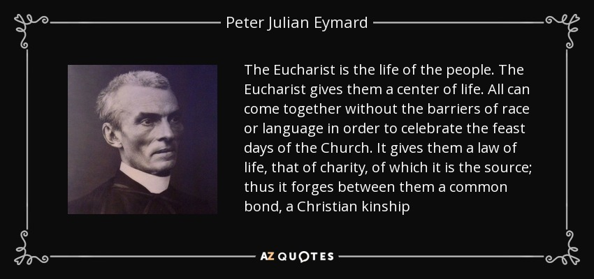 The Eucharist is the life of the people. The Eucharist gives them a center of life. All can come together without the barriers of race or language in order to celebrate the feast days of the Church. It gives them a law of life, that of charity, of which it is the source; thus it forges between them a common bond, a Christian kinship - Peter Julian Eymard