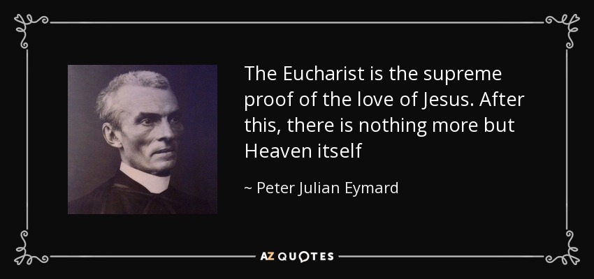 The Eucharist is the supreme proof of the love of Jesus. After this, there is nothing more but Heaven itself - Peter Julian Eymard