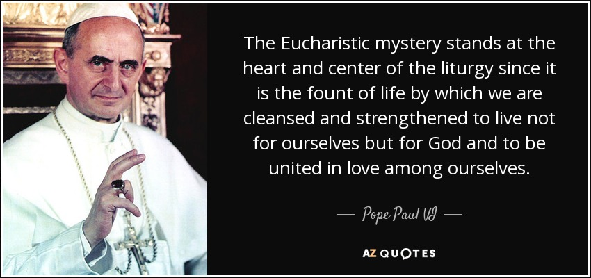 The Eucharistic mystery stands at the heart and center of the liturgy since it is the fount of life by which we are cleansed and strengthened to live not for ourselves but for God and to be united in love among ourselves. - Pope Paul VI