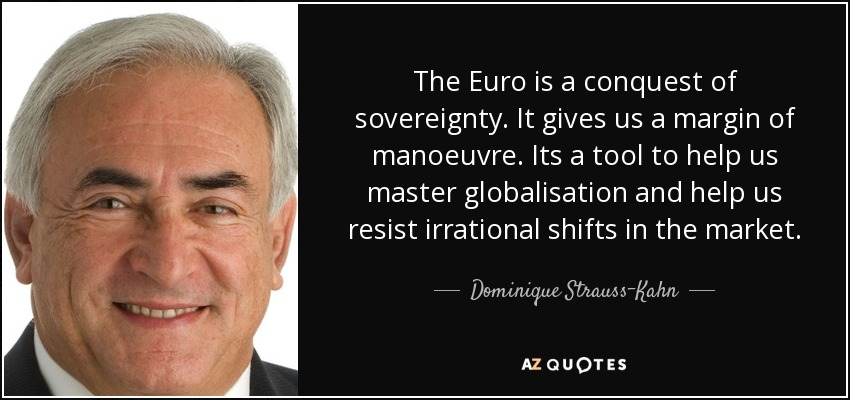 The Euro is a conquest of sovereignty. It gives us a margin of manoeuvre. Its a tool to help us master globalisation and help us resist irrational shifts in the market. - Dominique Strauss-Kahn