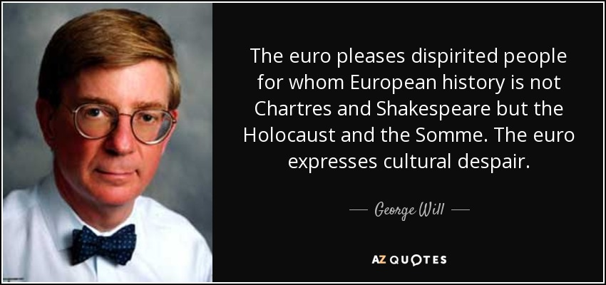 The euro pleases dispirited people for whom European history is not Chartres and Shakespeare but the Holocaust and the Somme. The euro expresses cultural despair. - George Will