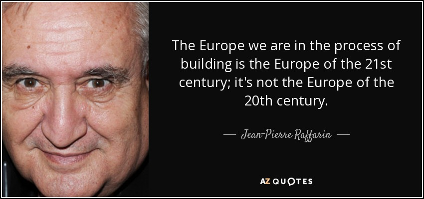 The Europe we are in the process of building is the Europe of the 21st century; it's not the Europe of the 20th century. - Jean-Pierre Raffarin
