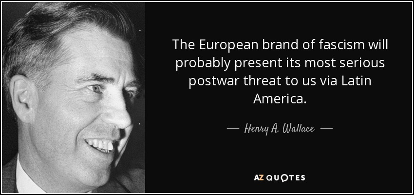 The European brand of fascism will probably present its most serious postwar threat to us via Latin America. - Henry A. Wallace