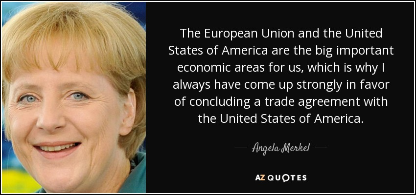 The European Union and the United States of America are the big important economic areas for us, which is why I always have come up strongly in favor of concluding a trade agreement with the United States of America. - Angela Merkel